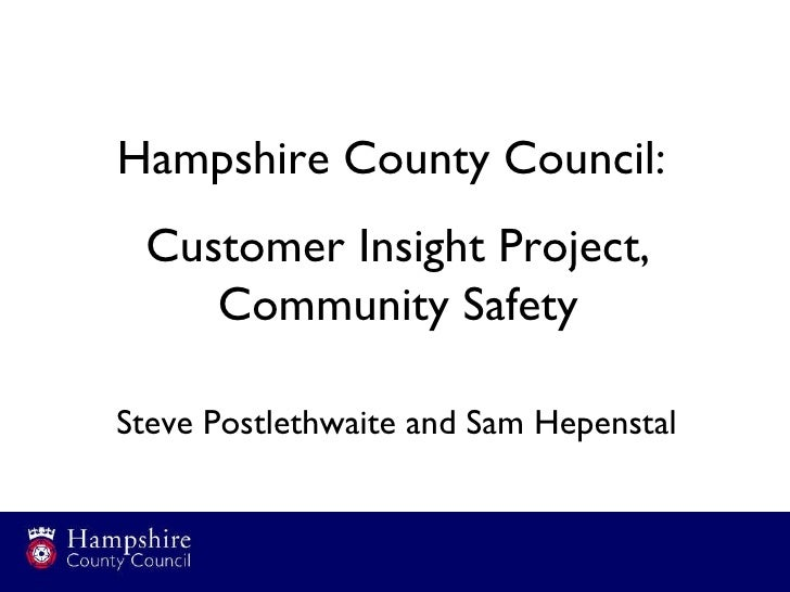 Hampshire County Council:  Customer Insight Project, Community Safety Steve Postlethwaite and Sam Hepenstal