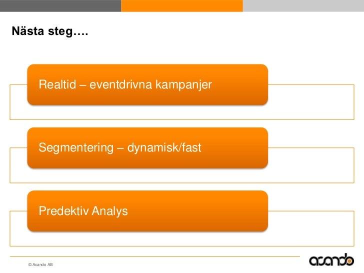 Nästa steg….      Realtid – eventdrivna kampanjer      Segmentering – dynamisk/fast      Predektiv Analys  © Acando AB