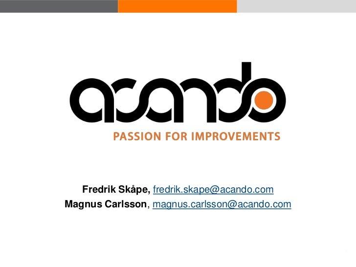 Fredrik Skåpe, fredrik.skape@acando.com                      Magnus Carlsson, magnus.carlsson@acando.com© Acando AB       ...