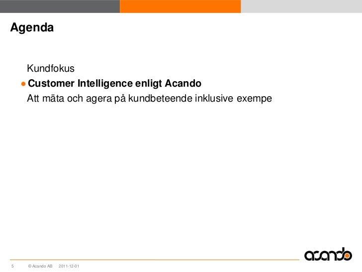 Agenda     Kundfokus    ● Customer Intelligence enligt Acando     Att mäta och agera på kundbeteende inklusive exempe5    ...