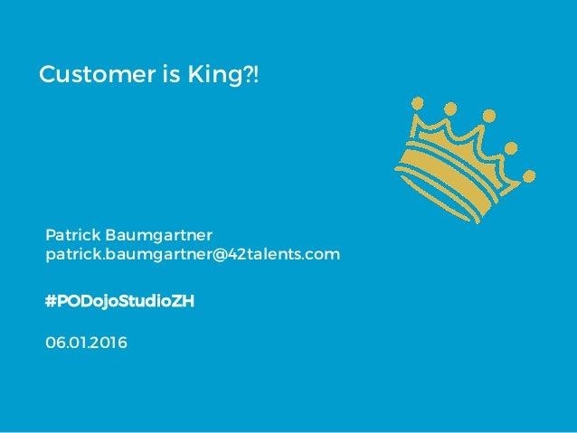 Customer is King?! Patrick Baumgartner patrick.baumgartner@42talents.com #PODojoStudioZH 06.01.2016