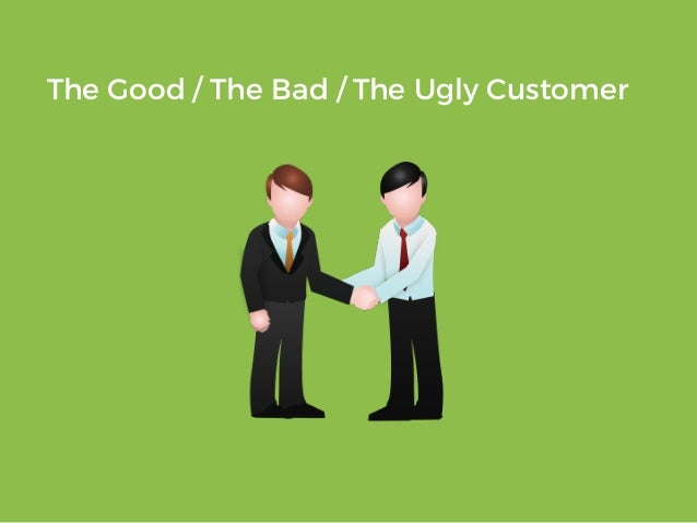 The Good / The Bad / The Ugly Customer