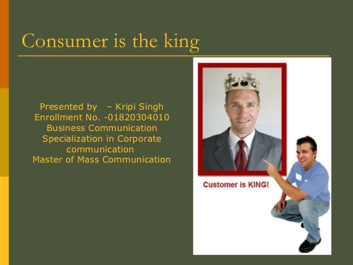 Consumer is the king  Presented by  – Kripi Singh Enrollment No. -01820304010 Business Communication Specialization in Cor...
