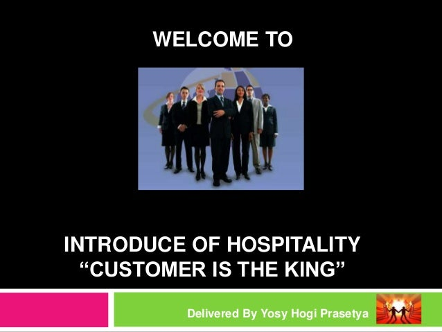 "INTRODUCE OF HOSPITALITY ""CUSTOMER IS THE KING"" Delivered By Yosy Hogi Prasetya WELCOME TO"