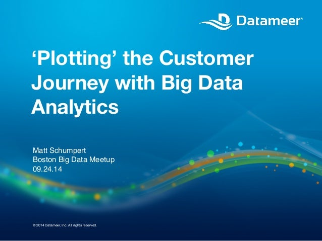 'Plotting' the Customer  Journey with Big Data  Analytics  Matt Schumpert  Boston Big Data Meetup  09.24.14  © 2014 Datame...