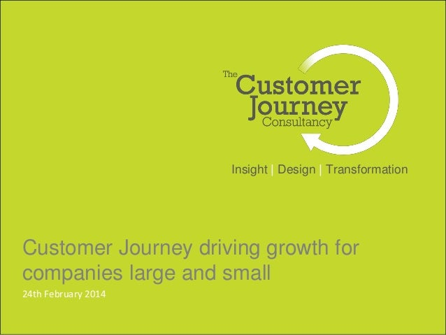 Insight | Design | Transformation  Customer Journey driving growth for  companies large and small  24th February 2014