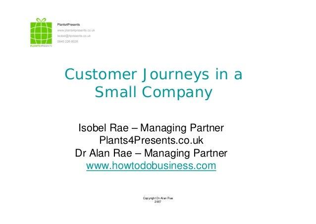 Customer Journeys in a S ll CSmall Company Isobel Rae – Managing Partner Pl t 4P t kPlants4Presents.co.uk Dr Alan Rae – Ma...