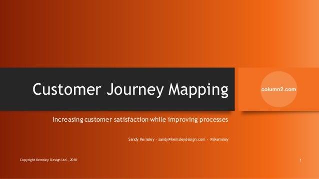 Customer Journey Mapping Increasing customer satisfaction while improving processes Sandy Kemsley · sandy@kemsleydesign.co...