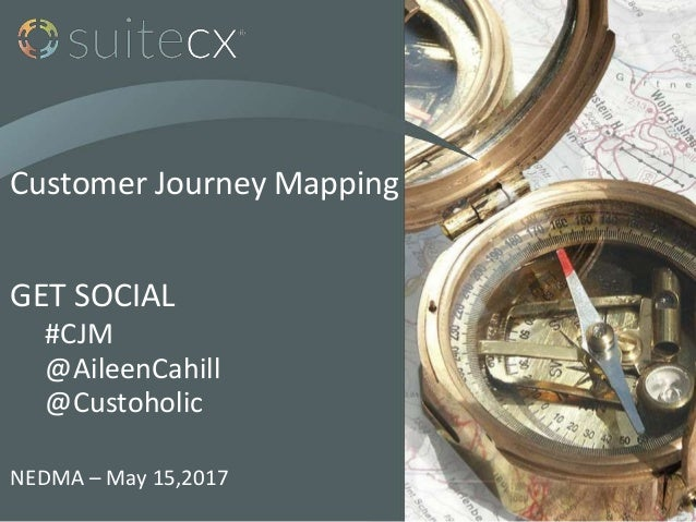 Customer Journey Mapping GET SOCIAL #CJM @AileenCahill @Custoholic NEDMA – May 15,2017