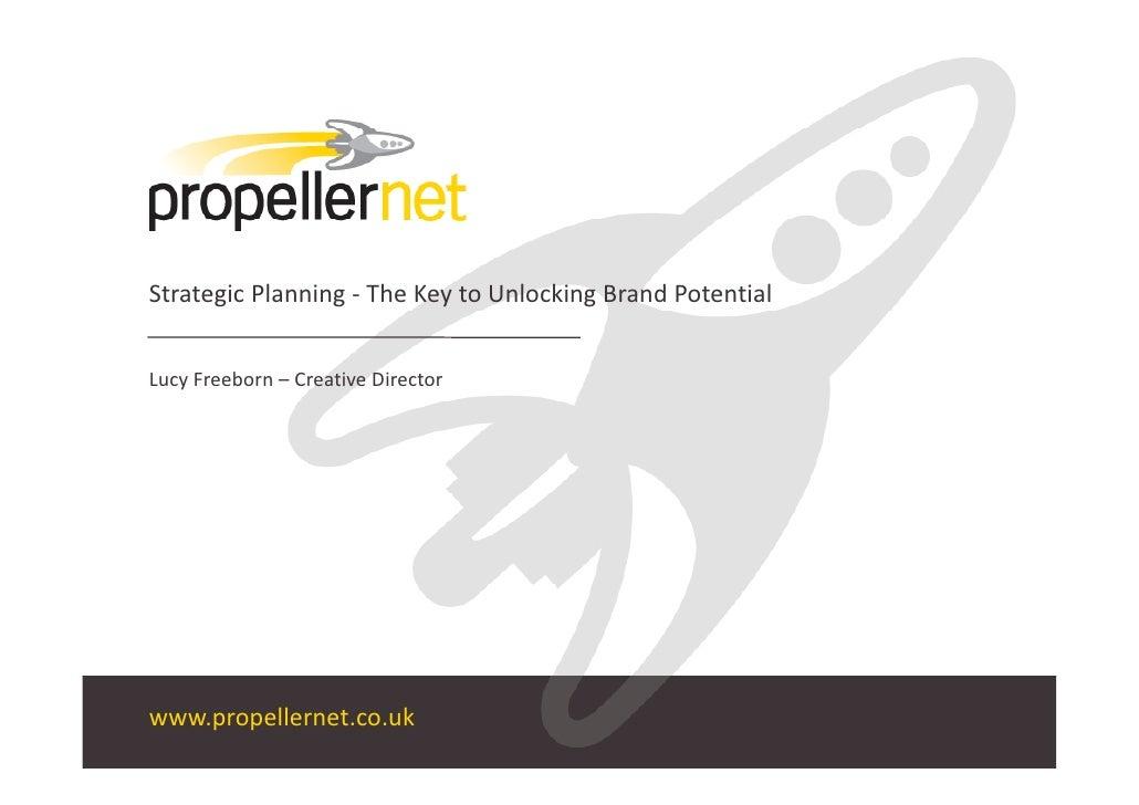 StrategicPlanning‐ TheKeytoUnlockingBrandPotential   LucyFreeborn– CreativeDirector     www.propellernet.co.uk