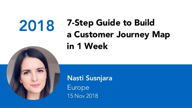 2018 7-Step Guide to Build a Customer Journey Map in 1 Week Nasti Susnjara Europe 15 Nov 2018