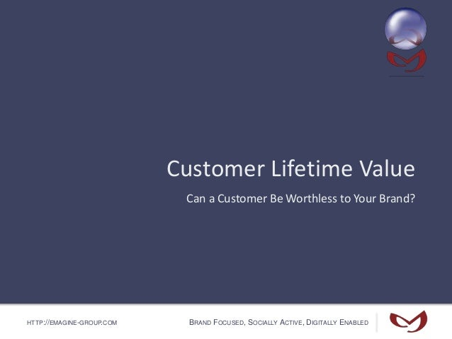 HTTP://EMAGINE-GROUP.COM BRAND FOCUSED, SOCIALLY ACTIVE, DIGITALLY ENABLED Customer Lifetime Value Can a Customer Be Worth...