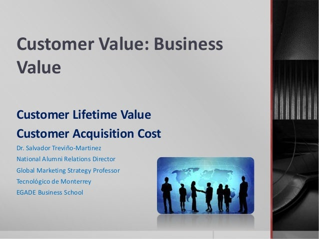 Customer Value: Business Value Customer Lifetime Value Customer Acquisition Cost Dr. Salvador Treviño-Martinez National Al...