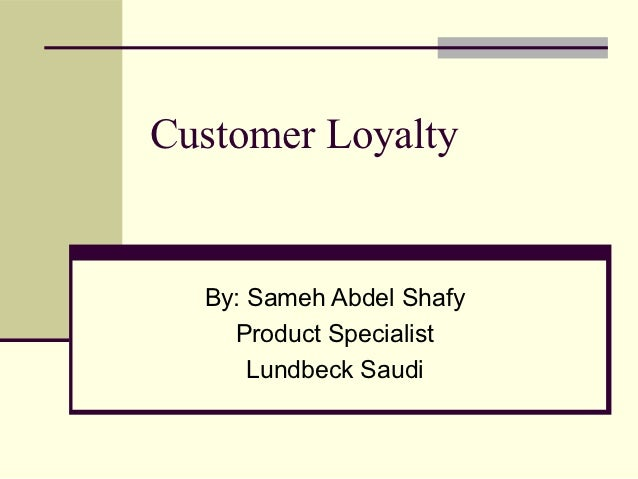 Customer Loyalty  By: Sameh Abdel Shafy    Product Specialist      Lundbeck Saudi