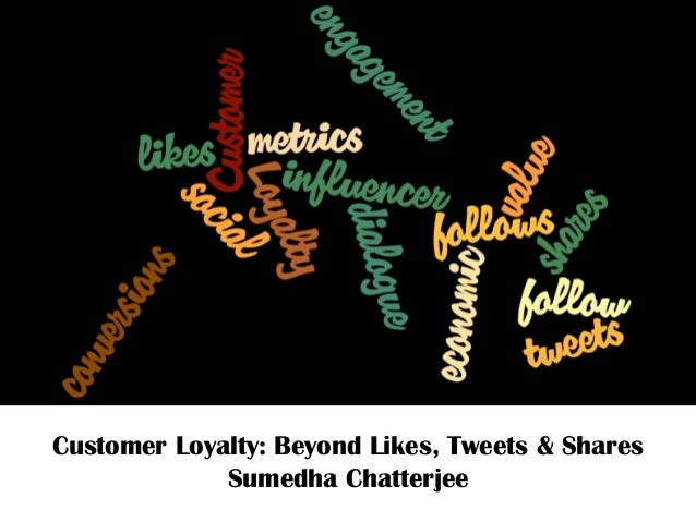 Customer Loyalty: Beyond Likes, Tweets & SharesSumedha Chatterjee