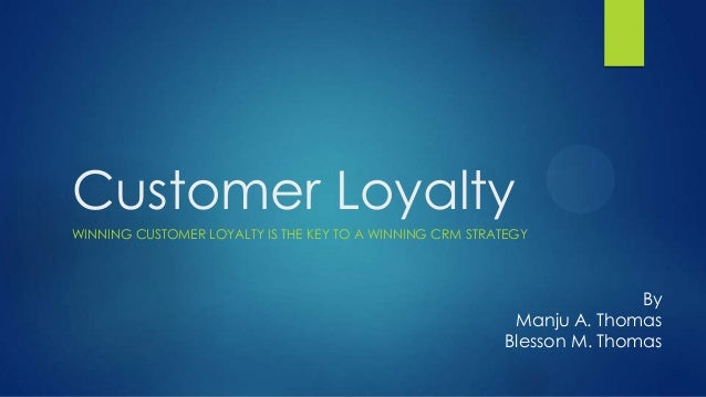 Customer LoyaltyWINNING CUSTOMER LOYALTY IS THE KEY TO A WINNING CRM STRATEGY                                             ...