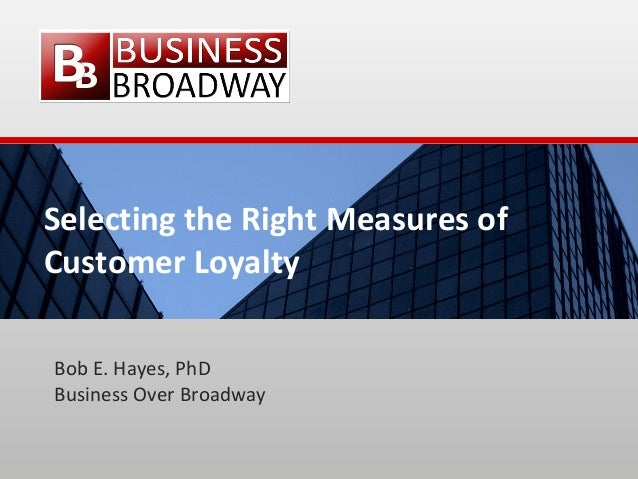 Selecting the Right Measures of Customer Loyalty Bob E. Hayes, PhD Business Over Broadway