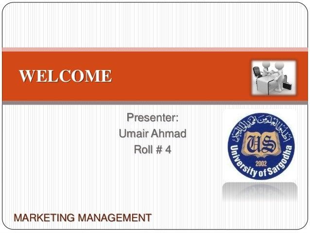Presenter: Umair Ahmad Roll # 4 WELCOME MARKETING MANAGEMENT