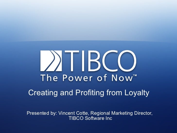 Creating and Profiting from LoyaltyPresented by: Vincent Cotte, Regional Marketing Director,                  TIBCO Softwa...