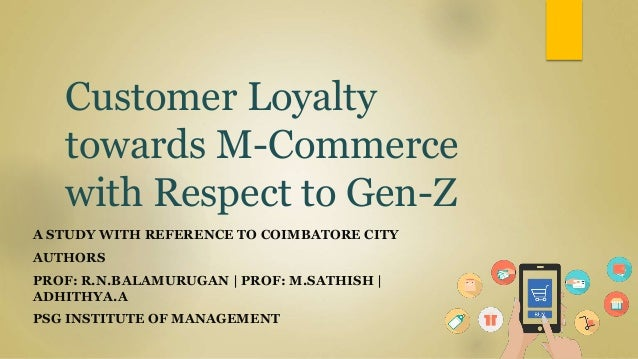 Customer Loyalty towards M-Commerce with Respect to Gen-Z A STUDY WITH REFERENCE TO COIMBATORE CITY AUTHORS PROF: R.N.BALA...