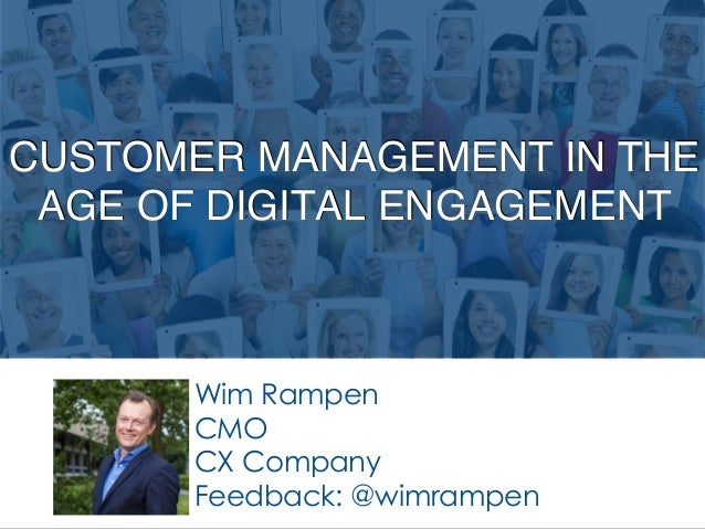 CUSTOMER MANAGEMENT IN THE AGE OF DIGITAL ENGAGEMENT Wim Rampen CMO CX Company Feedback: @wimrampen