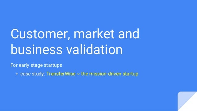 Customer, market and business validation For early stage startups + case study: TransferWise ~ the mission-driven startup