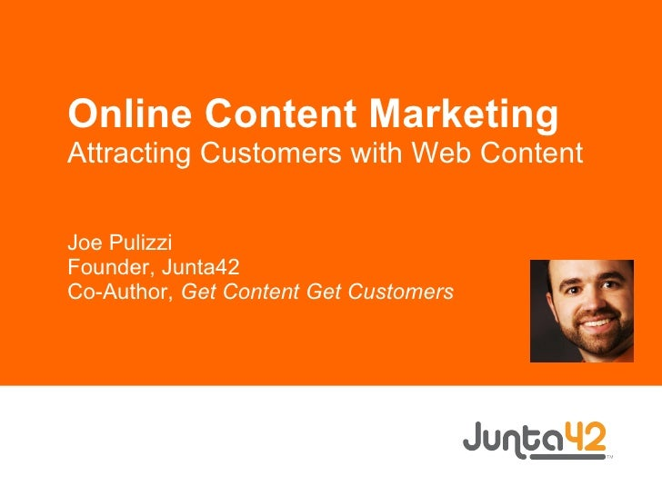 Online Content Marketing Attracting Customers with Web Content Joe Pulizzi Founder, Junta42 Co-Author,  Get Content Get Cu...