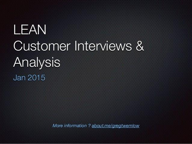 LEAN Customer Interviews & Analysis Jan 2015 More information ? about.me/gregtwemlow