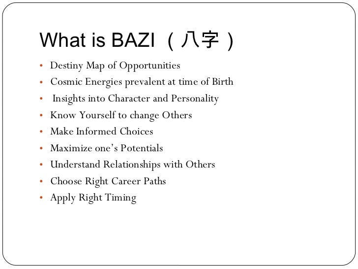 What is BAZI (八字) <ul><li>Destiny Map of Opportunities </li></ul><ul><li>Cosmic Energies prevalent at time of Birth </li><...