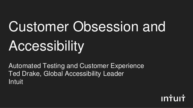 Customer Obsession and Accessibility Automated Testing and Customer Experience Ted Drake, Global Accessibility Leader Intu...