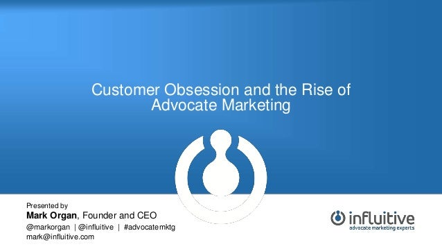 Customer Obsession and the Rise of Advocate Marketing Presented by Mark Organ, Founder and CEO @markorgan | @influitive | ...