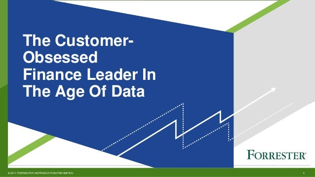 1© 2017 FORRESTER. REPRODUCTION PROHIBITED. v The Customer- Obsessed Finance Leader In The Age Of Data