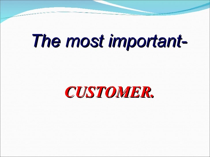 The most important-    CUSTOMER.