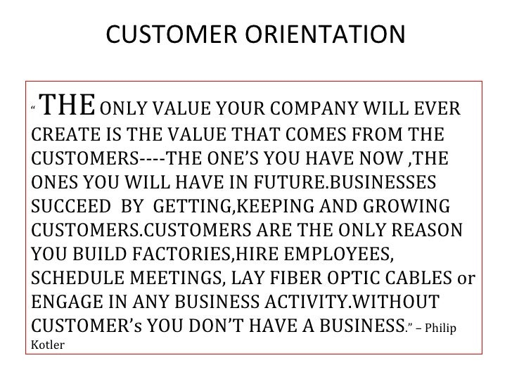 "CUSTOMER ORIENTATION""   THE ONLY VALUE YOUR COMPANY WILL EVERCREATE IS THE VALUE THAT COMES FROM THECUSTOMERS----THE ONE'S..."
