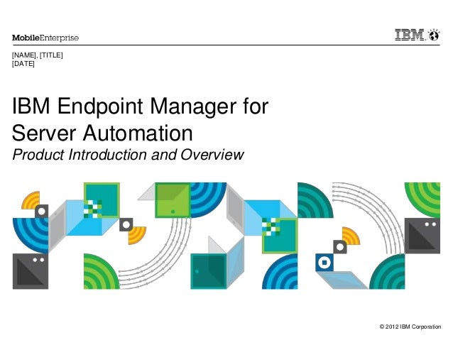 © 2012 IBM Corporation IBM Endpoint Manager for Server Automation Product Introduction and Overview [NAME], [TITLE] [DATE]