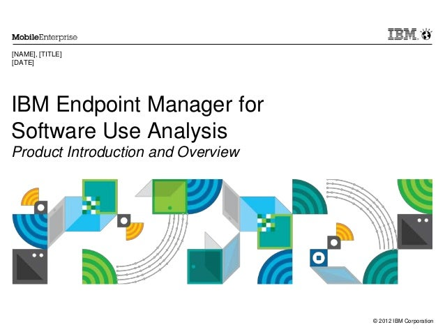 © 2012 IBM Corporation IBM Endpoint Manager for Software Use Analysis Product Introduction and Overview [NAME], [TITLE] [D...