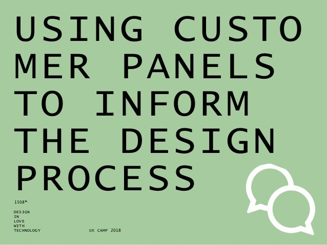 DESIGN IN LOVE WITH TECHNOLOGY 1508™ USING CUSTO MER PANELS TO INFORM THE DESIGN PROCESS UX CAMP 2018