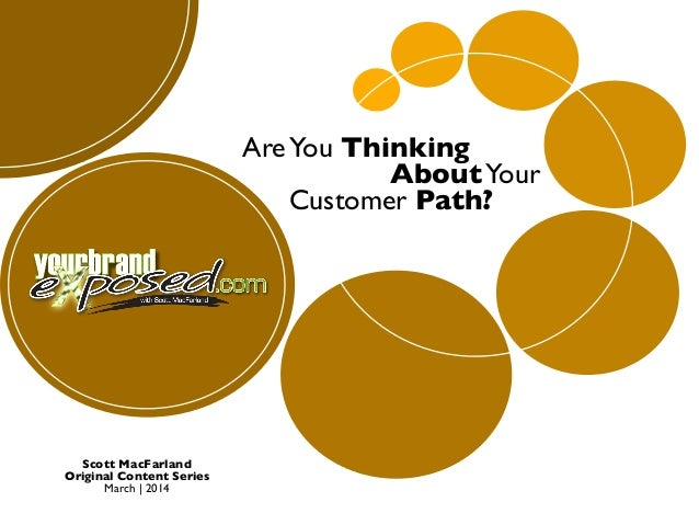 Are You Thinking About Your Customer Path?  Scott MacFarland Original Content Series March | 2014