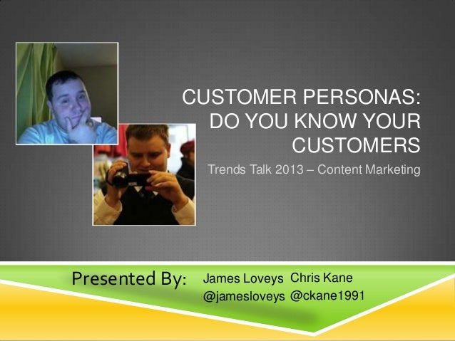 CUSTOMER PERSONAS: DO YOU KNOW YOUR CUSTOMERS Trends Talk 2013 – Content Marketing  Presented By:  James Loveys Chris Kane...
