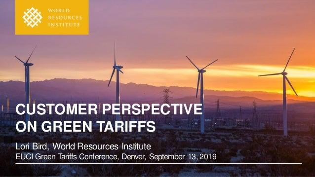 Lori Bird, World Resources Institute EUCI Green Tariffs Conference, Denver, September 13, 2019 CUSTOMER PERSPECTIVE ON GRE...