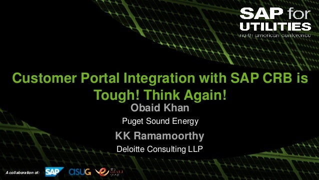 A collaboration of: Customer Portal Integration with SAP CRB is Tough! Think Again! Obaid Khan Puget Sound Energy KK Ramam...