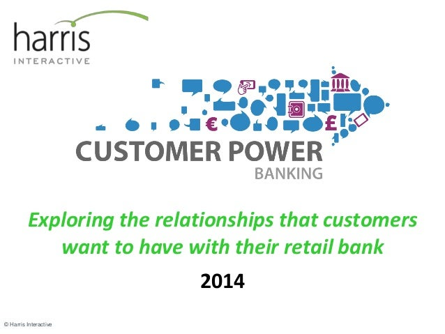 Exploring the relationships that customers  want to have with their retail bank  2014  © Harris Interactive