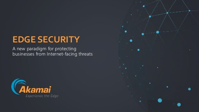 | Intelligent Edge Security | © 2018Akamai1 EDGE SECURITY A new paradigm for protecting businesses from Internet-facing th...
