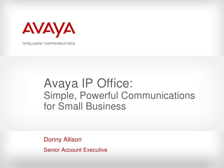 Avaya IP Office: Simple, Powerful Communications for Small Business   Donny Allison Senior Account Executive