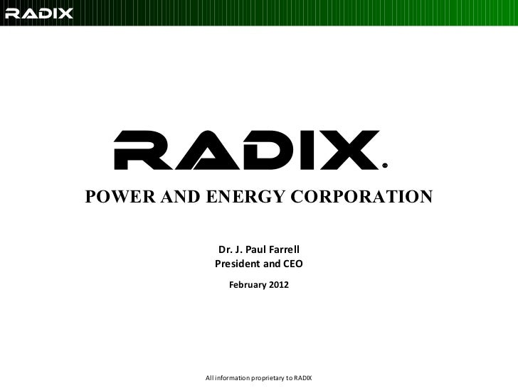 Radix ®   POWER AND ENERGY CORPORATION   Dr. J. Paul Farrell President and CEO February 2012 All information proprietary t...