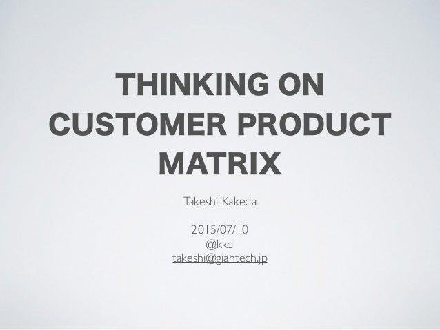 THINKING ON CUSTOMER PRODUCT MATRIX Takeshi Kakeda 2015/07/10 @kkd takeshi@giantech.jp