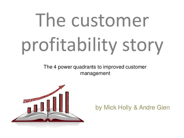 The customer profitability story The 4 power quadrants to improved customer management  by Mick Holly & Andre Gien