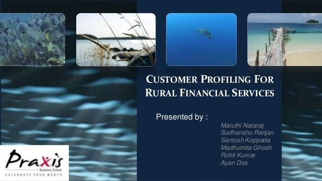 CUSTOMER PROFILING FOR RURAL FINANCIAL SERVICES Presented by : Maruthi Nataraj Sudhanshu Ranjan Santosh Koppada Madhumita ...