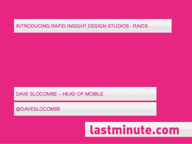 INTRODUCING RAPID INSIGHT DESIGN STUDIOS - RAIDS  DAVE SLOCOMBE – HEAD OF MOBILE @DAVESLOCOMBE