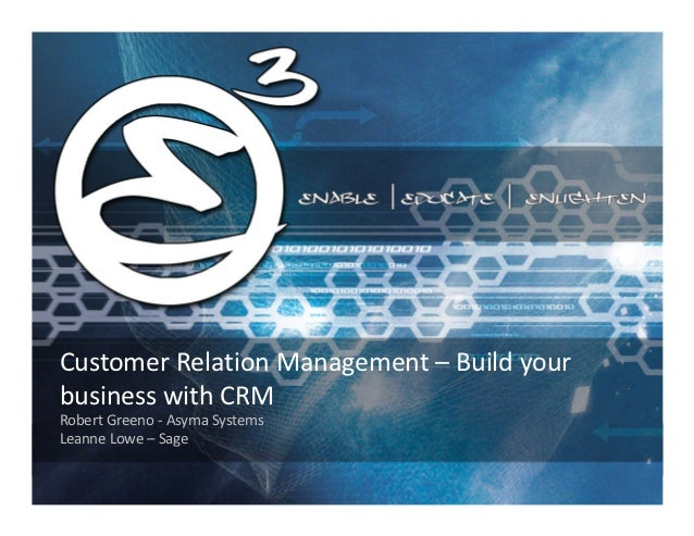 Customer Relation Management – Build yourbusiness with CRMRobert Greeno - Asyma SystemsLeanne Lowe – Sage